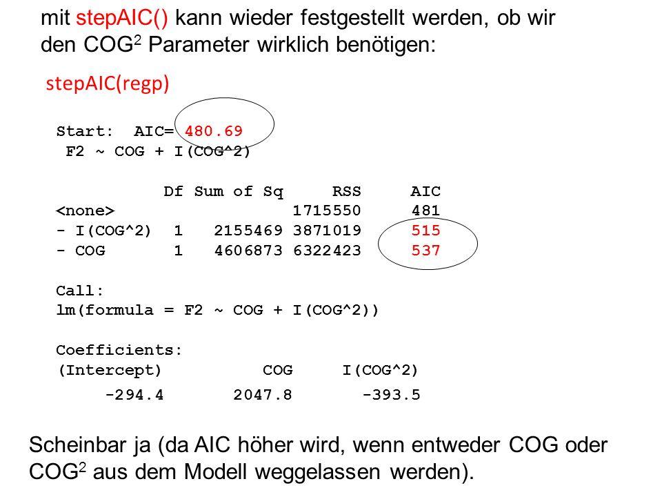 mit stepAIC() kann wieder festgestellt werden, ob wir den COG 2 Parameter wirklich benötigen: stepAIC(regp) Start: AIC= 480.69 F2 ~ COG + I(COG^2) Df