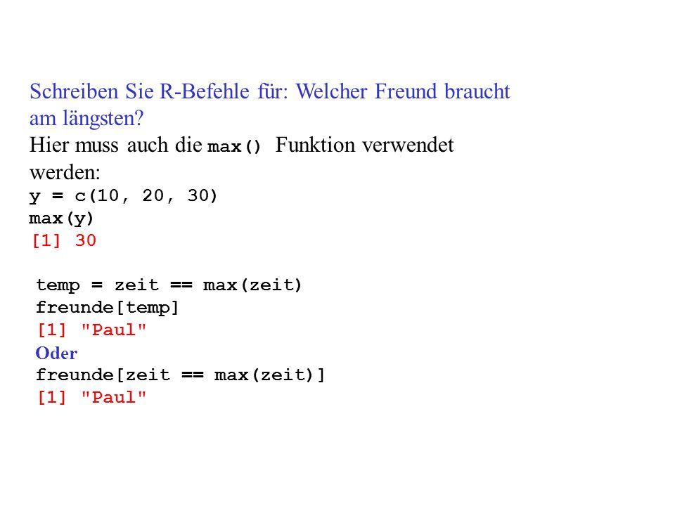 Schreiben Sie R-Befehle für: Welcher Freund braucht am längsten? Hier muss auch die max() Funktion verwendet werden: y = c(10, 20, 30) max(y) [1] 30 t