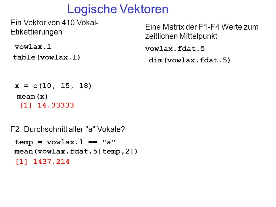Logische Vektoren vowlax.l Ein Vektor von 410 Vokal- Etikettierungen vowlax.fdat.5 table(vowlax.l) Eine Matrix der F1-F4 Werte zum zeitlichen Mittelpu