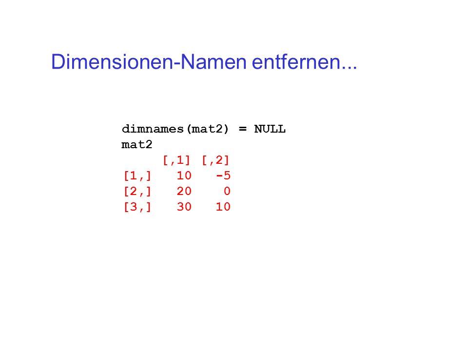dimnames(mat2) = NULL mat2 [,1] [,2] [1,] 10 -5 [2,] 20 0 [3,] 30 10 Dimensionen-Namen entfernen...