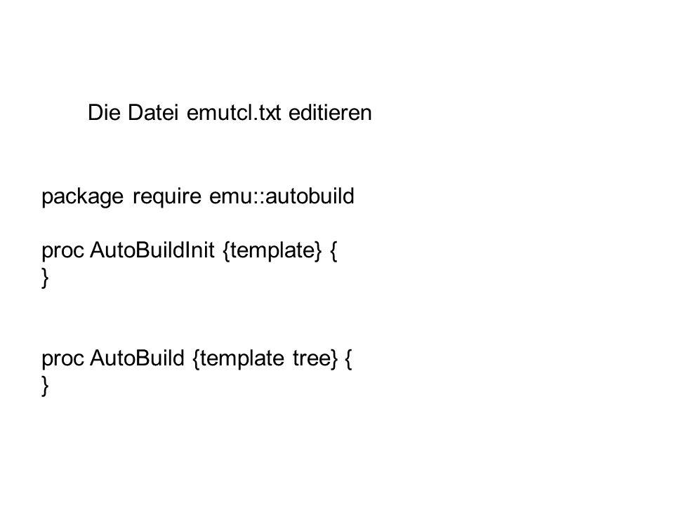 Die Datei emutcl.txt editieren package require emu::autobuild proc AutoBuildInit {template} { } proc AutoBuild {template tree} { }