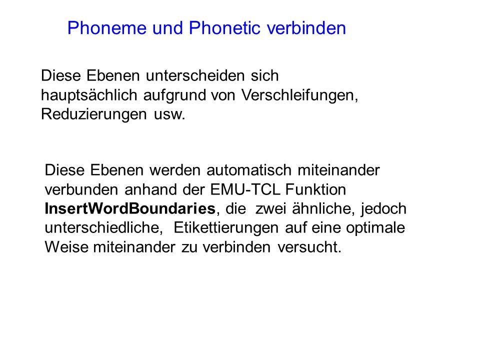 Phoneme und Phonetic verbinden Diese Ebenen werden automatisch miteinander verbunden anhand der EMU-TCL Funktion InsertWordBoundaries, die zwei ähnliche, jedoch unterschiedliche, Etikettierungen auf eine optimale Weise miteinander zu verbinden versucht.