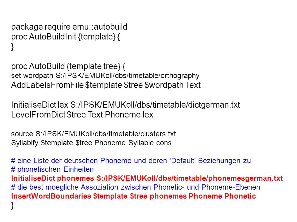 package require emu::autobuild proc AutoBuildInit {template} { } proc AutoBuild {template tree} { set wordpath S:/IPSK/EMUKoll/dbs/timetable/orthograp