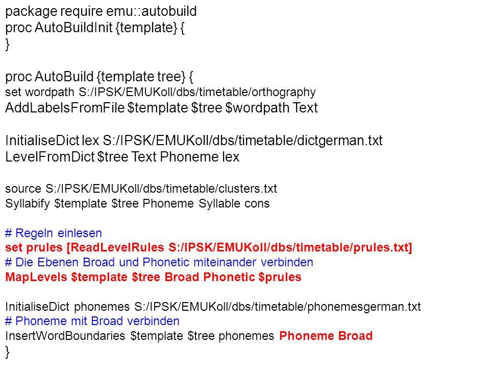 package require emu::autobuild proc AutoBuildInit {template} { } proc AutoBuild {template tree} { set wordpath S:/IPSK/EMUKoll/dbs/timetable/orthography AddLabelsFromFile $template $tree $wordpath Text InitialiseDict lex S:/IPSK/EMUKoll/dbs/timetable/dictgerman.txt LevelFromDict $tree Text Phoneme lex source S:/IPSK/EMUKoll/dbs/timetable/clusters.txt Syllabify $template $tree Phoneme Syllable cons # Regeln einlesen set prules [ReadLevelRules S:/IPSK/EMUKoll/dbs/timetable/prules.txt] # Die Ebenen Broad und Phonetic miteinander verbinden MapLevels $template $tree Broad Phonetic $prules InitialiseDict phonemes S:/IPSK/EMUKoll/dbs/timetable/phonemesgerman.txt # Phoneme mit Broad verbinden InsertWordBoundaries $template $tree phonemes Phoneme Broad }