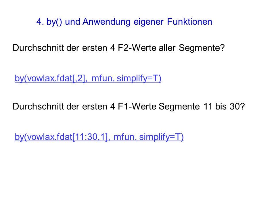 Durchschnitt der ersten 4 F2-Werte aller Segmente? by(vowlax.fdat[,2], mfun, simplify=T) Durchschnitt der ersten 4 F1-Werte Segmente 11 bis 30? by(vow