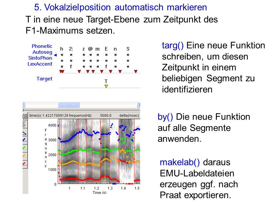 5. Vokalzielposition automatisch markieren T in eine neue Target-Ebene zum Zeitpunkt des F1-Maximums setzen. makelab() daraus EMU-Labeldateien erzeuge