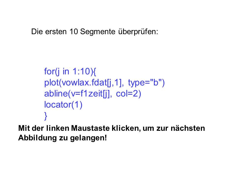 Die ersten 10 Segmente überprüfen: for(j in 1:10){ plot(vowlax.fdat[j,1], type= b ) abline(v=f1zeit[j], col=2) locator(1) } Mit der linken Maustaste klicken, um zur nächsten Abbildung zu gelangen!