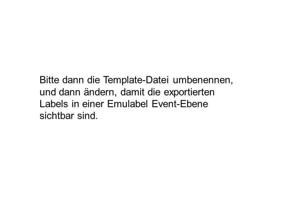 Bitte dann die Template-Datei umbenennen, und dann ändern, damit die exportierten Labels in einer Emulabel Event-Ebene sichtbar sind.