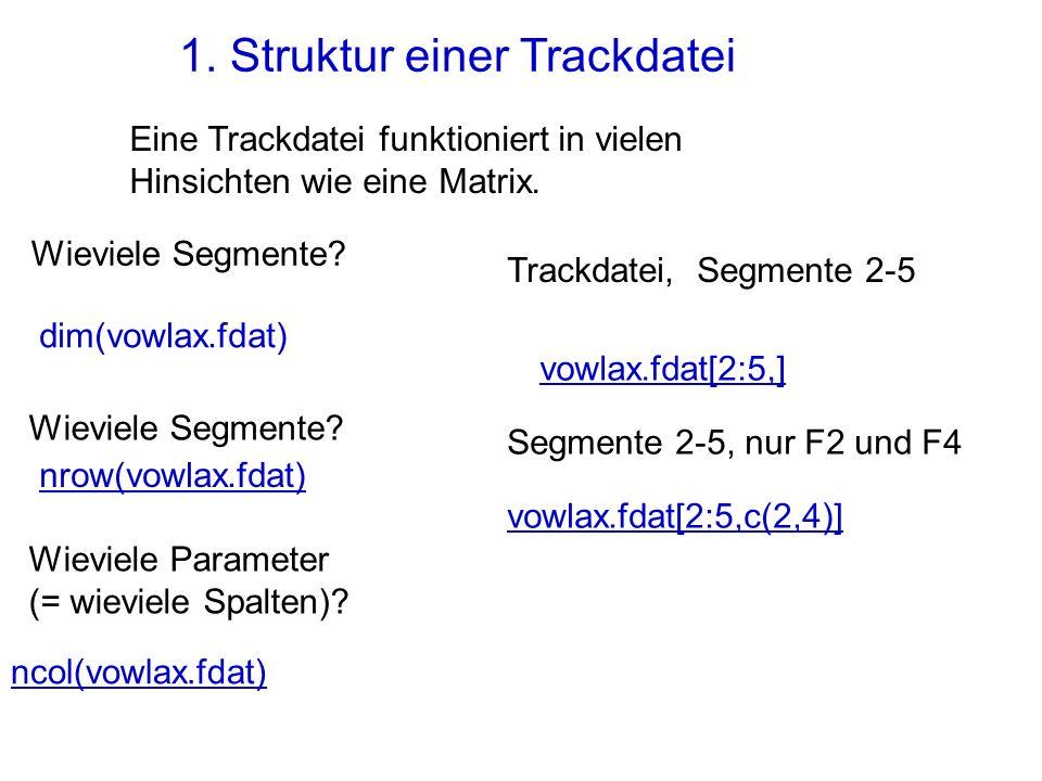1. Struktur einer Trackdatei Eine Trackdatei funktioniert in vielen Hinsichten wie eine Matrix. Trackdatei, Segmente 2-5 vowlax.fdat[2:5,] Segmente 2-