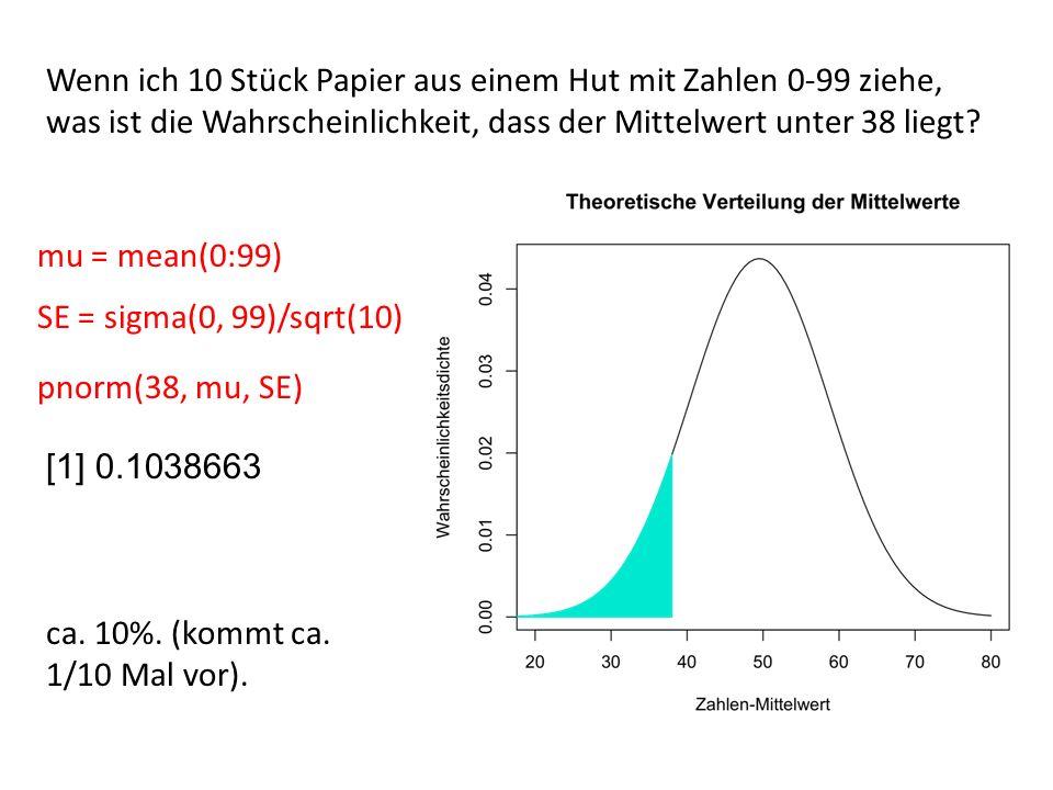 Wenn ich 10 Stück Papier aus einem Hut mit Zahlen 0-99 ziehe, was ist die Wahrscheinlichkeit, dass der Mittelwert unter 38 liegt? mu = mean(0:99) SE =
