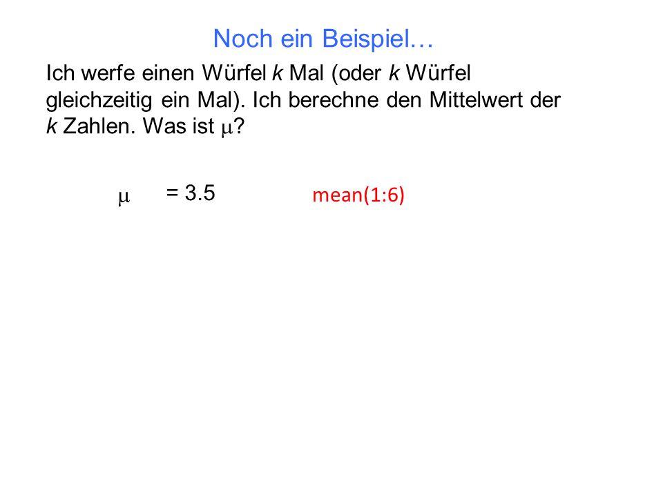 Ich werfe einen Würfel k Mal (oder k Würfel gleichzeitig ein Mal). Ich berechne den Mittelwert der k Zahlen. Was ist ? = 3.5 mean(1:6) Noch ein Beispi