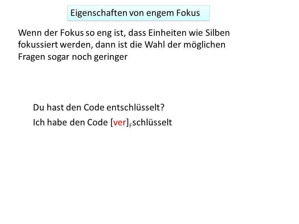 Wenn der Fokus so eng ist, dass Einheiten wie Silben fokussiert werden, dann ist die Wahl der möglichen Fragen sogar noch geringer Ich habe den Code [ver] F schlüsselt Du hast den Code entschlüsselt.