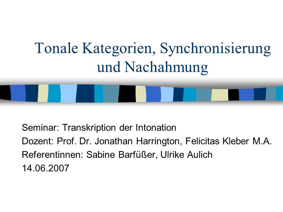 Tonale Kategorien, Synchronisierung und Nachahmung Seminar: Transkription der Intonation Dozent: Prof. Dr. Jonathan Harrington, Felicitas Kleber M.A.