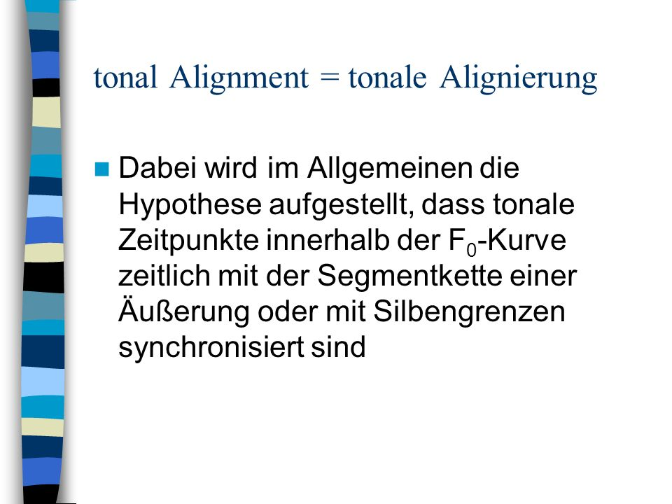 tonal Alignment = tonale Alignierung Dabei wird im Allgemeinen die Hypothese aufgestellt, dass tonale Zeitpunkte innerhalb der F 0 -Kurve zeitlich mit der Segmentkette einer Äußerung oder mit Silbengrenzen synchronisiert sind
