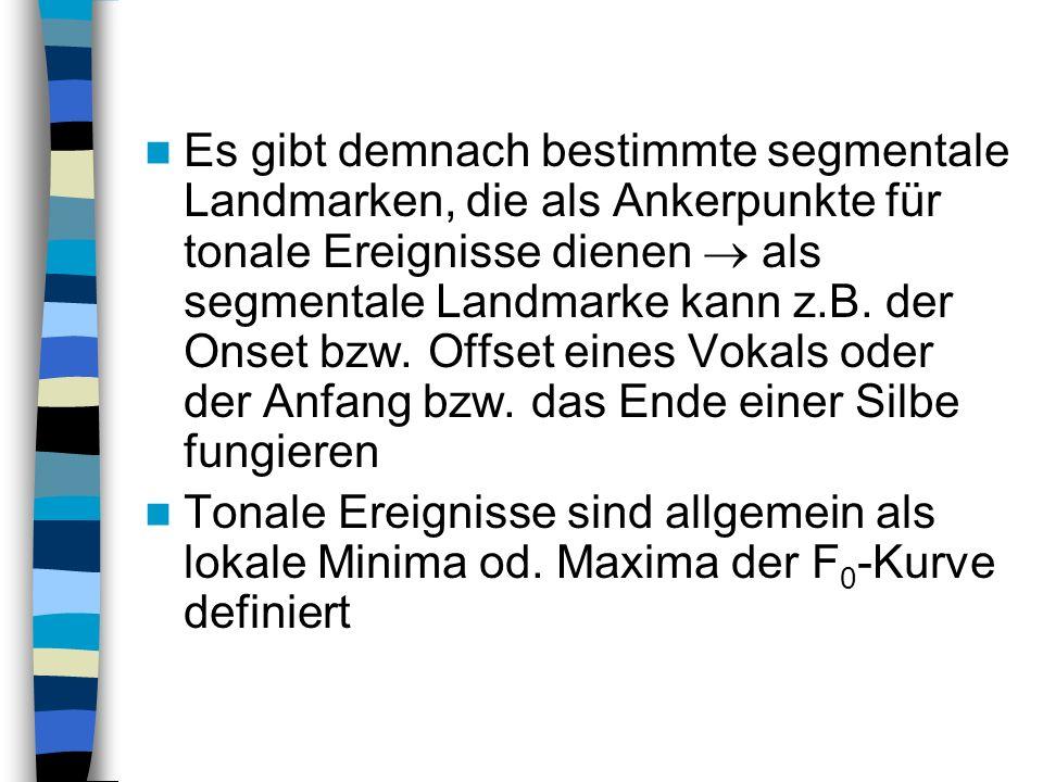 Es gibt demnach bestimmte segmentale Landmarken, die als Ankerpunkte für tonale Ereignisse dienen als segmentale Landmarke kann z.B. der Onset bzw. Of