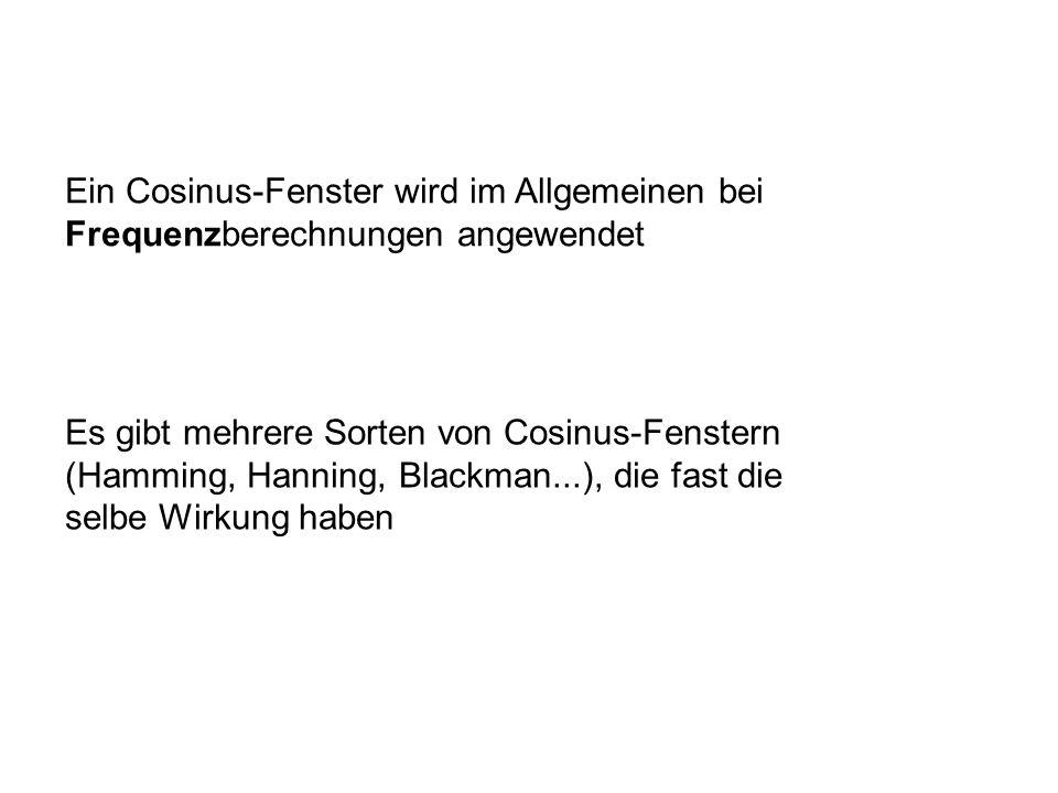 Es gibt mehrere Sorten von Cosinus-Fenstern (Hamming, Hanning, Blackman...), die fast die selbe Wirkung haben Ein Cosinus-Fenster wird im Allgemeinen bei Frequenzberechnungen angewendet