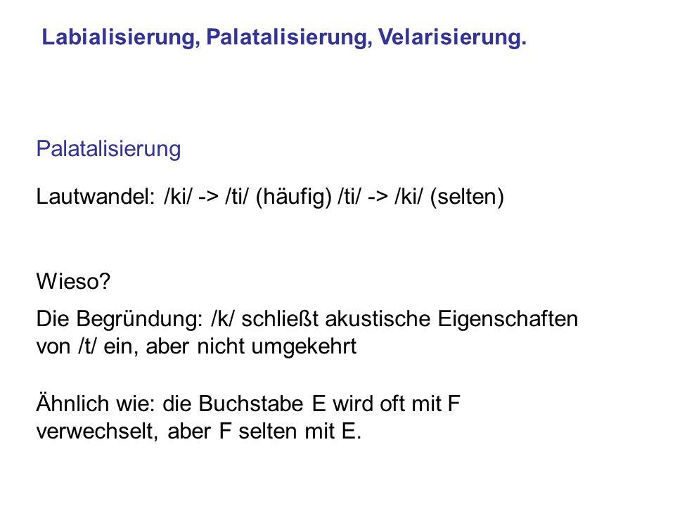 Labialisierung, Palatalisierung, Velarisierung. Palatalisierung Lautwandel: /ki/ -> /ti/ (häufig) /ti/ -> /ki/ (selten) Die Begründung: /k/ schließt a