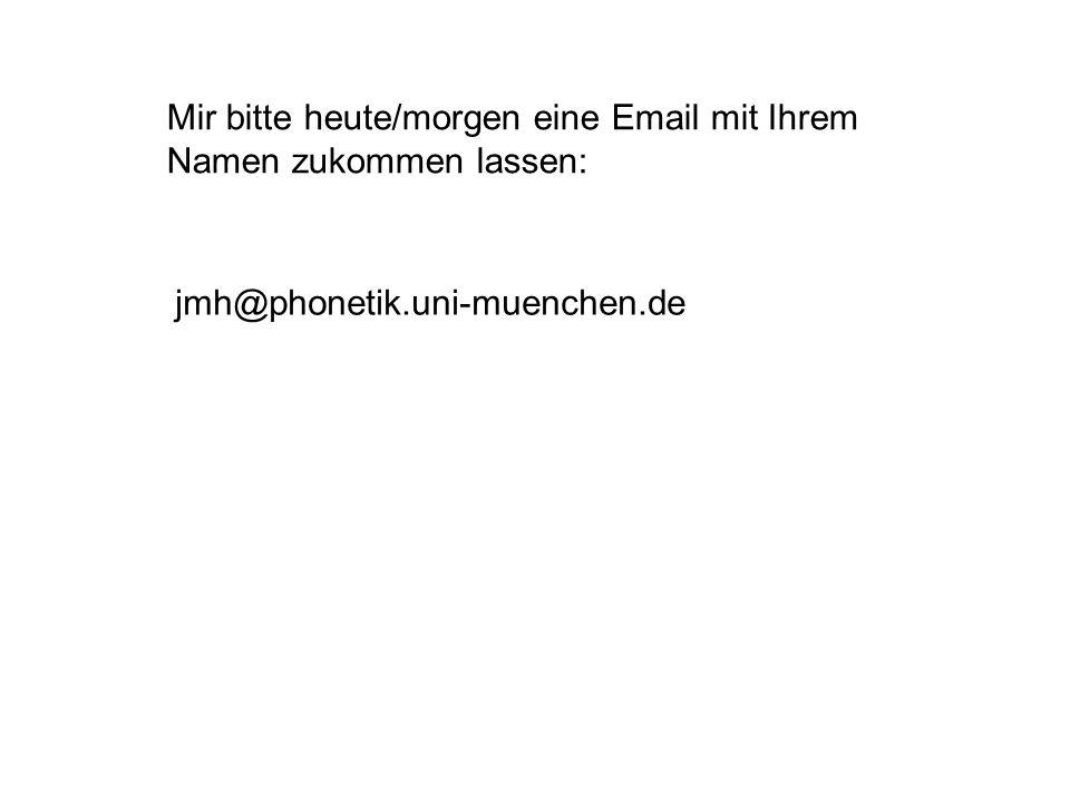 Mir bitte heute/morgen eine Email mit Ihrem Namen zukommen lassen: jmh@phonetik.uni-muenchen.de