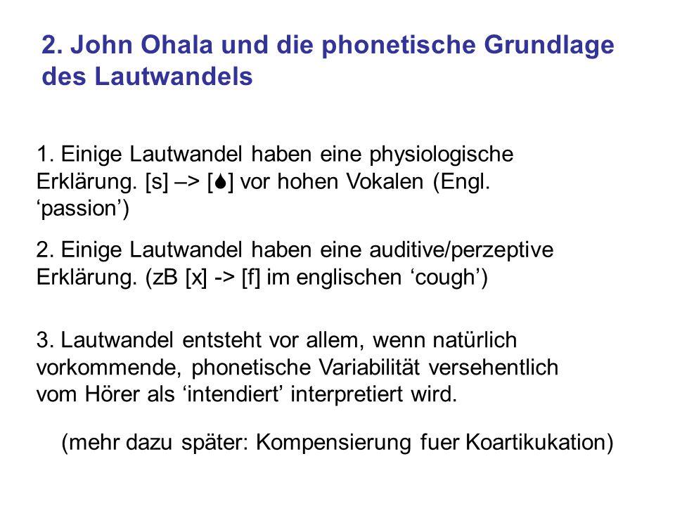 2. John Ohala und die phonetische Grundlage des Lautwandels 1. Einige Lautwandel haben eine physiologische Erklärung. [s] –> [S] vor hohen Vokalen (En