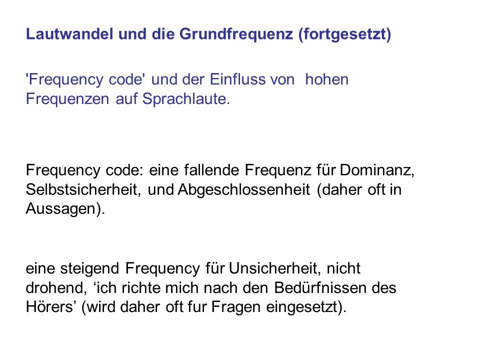 Lautwandel und die Grundfrequenz (fortgesetzt) 'Frequency code' und der Einfluss von hohen Frequenzen auf Sprachlaute. Frequency code: eine fallende F