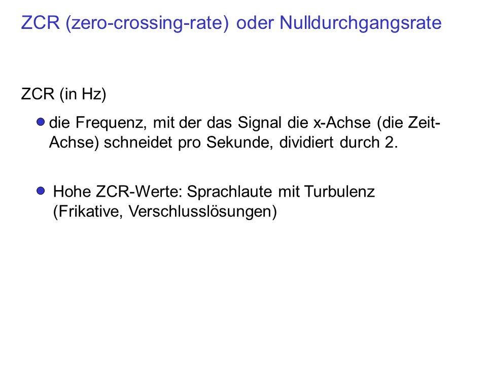 ZCR (zero-crossing-rate) oder Nulldurchgangsrate ZCR (in Hz) die Frequenz, mit der das Signal die x-Achse (die Zeit- Achse) schneidet pro Sekunde, div