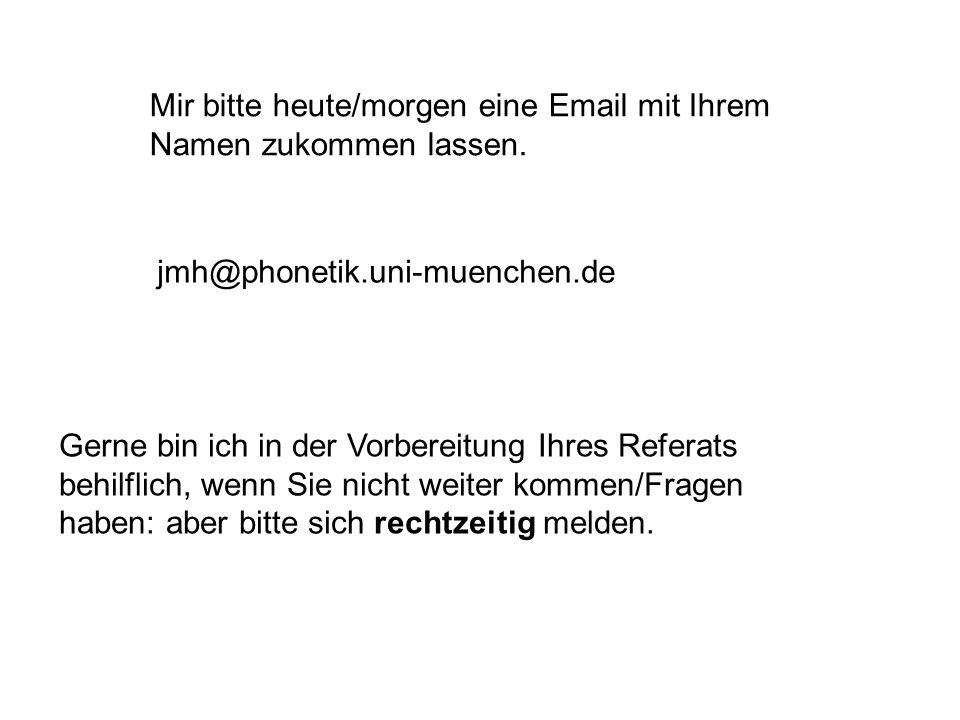Mir bitte heute/morgen eine Email mit Ihrem Namen zukommen lassen. jmh@phonetik.uni-muenchen.de Gerne bin ich in der Vorbereitung Ihres Referats behil