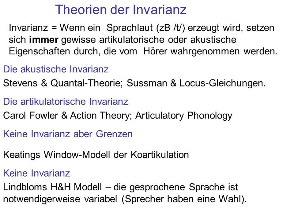 Theorien der Invarianz Invarianz = Wenn ein Sprachlaut (zB /t/) erzeugt wird, setzen sich immer gewisse artikulatorische oder akustische Eigenschaften durch, die vom Hörer wahrgenommen werden.