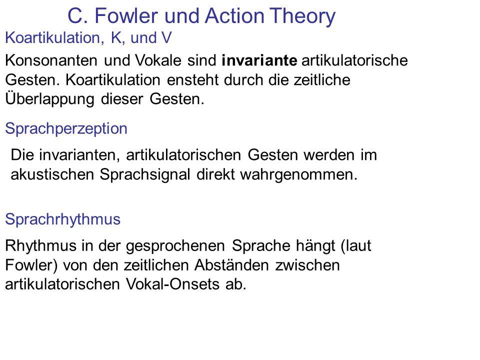 C. Fowler und Action Theory Koartikulation, K, und V Konsonanten und Vokale sind invariante artikulatorische Gesten. Koartikulation ensteht durch die