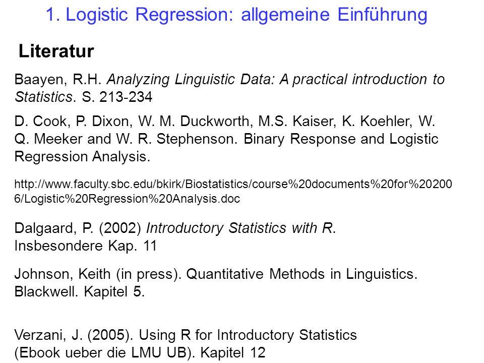 1. Logistic Regression: allgemeine Einführung Dalgaard, P. (2002) Introductory Statistics with R. Insbesondere Kap. 11 D. Cook, P. Dixon, W. M. Duckwo