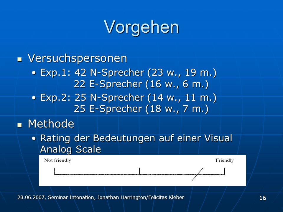 28.06.2007, Seminar Intonation, Jonathan Harrington/Felicitas Kleber 16 Vorgehen Versuchspersonen Versuchspersonen Exp.1: 42 N-Sprecher (23 w., 19 m.) 22 E-Sprecher (16 w., 6 m.)Exp.1: 42 N-Sprecher (23 w., 19 m.) 22 E-Sprecher (16 w., 6 m.) Exp.2: 25 N-Sprecher (14 w., 11 m.) 25 E-Sprecher (18 w., 7 m.)Exp.2: 25 N-Sprecher (14 w., 11 m.) 25 E-Sprecher (18 w., 7 m.) Methode Methode Rating der Bedeutungen auf einer Visual Analog ScaleRating der Bedeutungen auf einer Visual Analog Scale