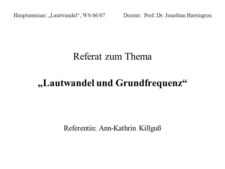 Hauptseminar: Lautwandel, WS 06/07 Dozent: Prof. Dr. Jonathan Harrington Referat zum Thema Lautwandel und Grundfrequenz Referentin: Ann-Kathrin Killgu