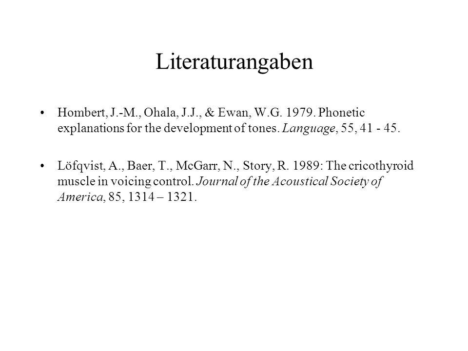 Literaturangaben Hombert, J.-M., Ohala, J.J., & Ewan, W.G. 1979. Phonetic explanations for the development of tones. Language, 55, 41 - 45. Löfqvist,