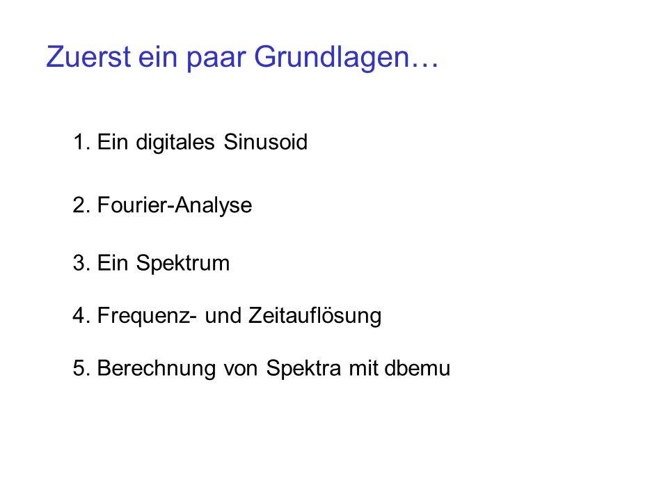 1. Ein digitales Sinusoid 2. Fourier-Analyse 5. Berechnung von Spektra mit dbemu Zuerst ein paar Grundlagen… 3. Ein Spektrum 4. Frequenz- und Zeitaufl