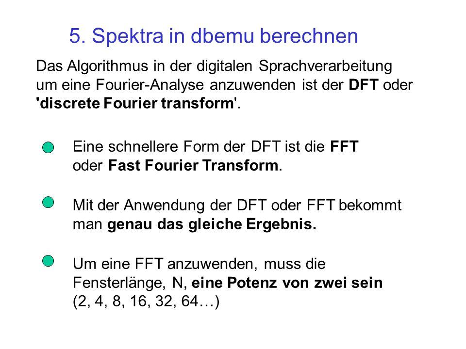 Das Algorithmus in der digitalen Sprachverarbeitung um eine Fourier-Analyse anzuwenden ist der DFT oder 'discrete Fourier transform'. 5. Spektra in db