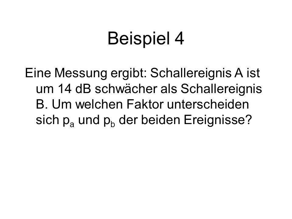 Beispiel 4 Eine Messung ergibt: Schallereignis A ist um 14 dB schwächer als Schallereignis B. Um welchen Faktor unterscheiden sich p a und p b der bei