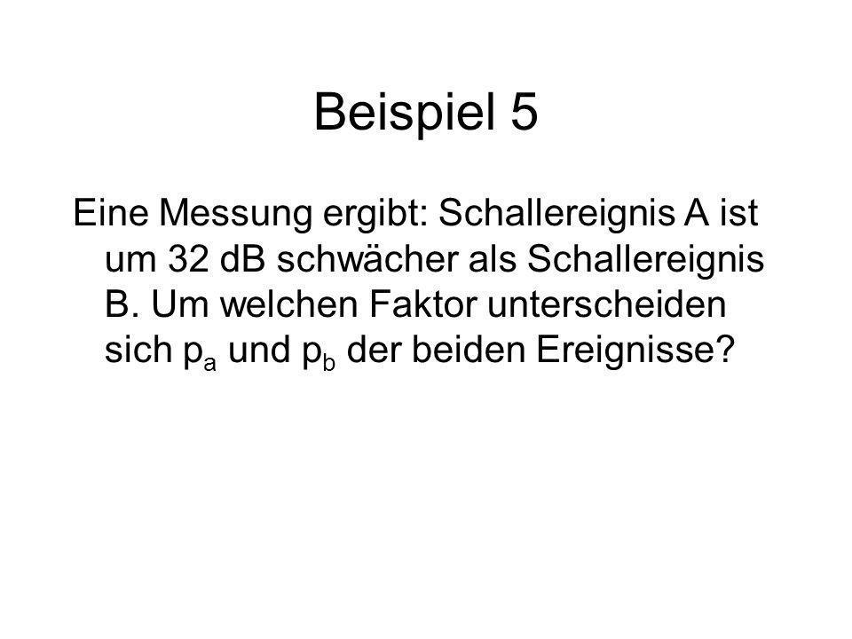 Beispiel 5 Eine Messung ergibt: Schallereignis A ist um 32 dB schwächer als Schallereignis B. Um welchen Faktor unterscheiden sich p a und p b der bei