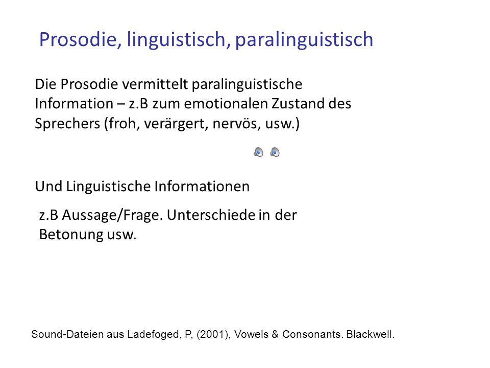 Prosodie, linguistisch, paralinguistisch Die Prosodie vermittelt paralinguistische Information – z.B zum emotionalen Zustand des Sprechers (froh, verärgert, nervös, usw.) Und Linguistische Informationen z.B Aussage/Frage.