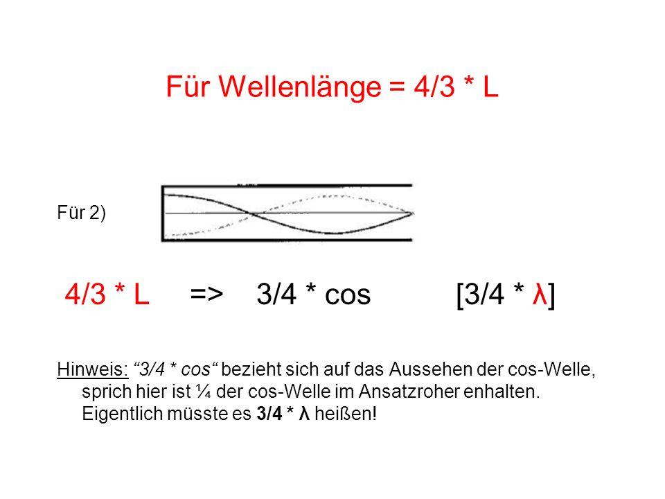 Für Wellenlänge = 4/3 * L Für 2) 4/3 * L => 3/4 * cos[3/4 * λ] Hinweis: 3/4 * cos bezieht sich auf das Aussehen der cos-Welle, sprich hier ist ¼ der c