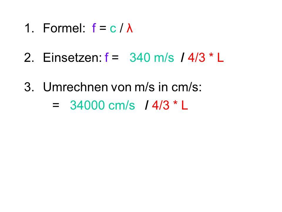 1.Formel: f = c / λ 2.Einsetzen: f = 340 m/s / 4/3 * L 3. Umrechnen von m/s in cm/s: = 34000 cm/s / 4/3 * L