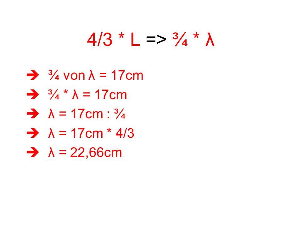 4/3 * L => ¾ * λ ¾ von λ = 17cm ¾ * λ = 17cm λ = 17cm : ¾ λ = 17cm * 4/3 λ = 22,66cm
