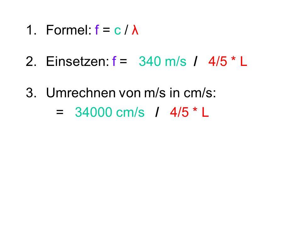 1.Formel: f = c / λ 2.Einsetzen: f = 340 m/s / 4/5 * L 3. Umrechnen von m/s in cm/s: = 34000 cm/s / 4/5 * L