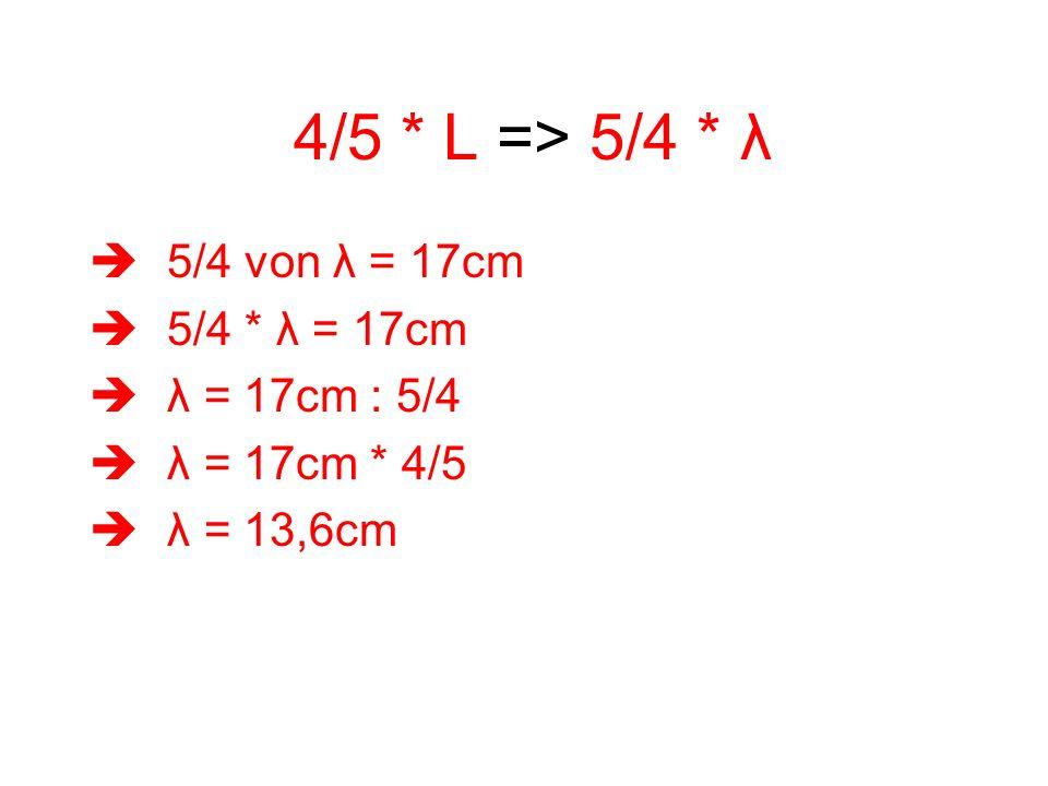 4/5 * L => 5/4 * λ 5/4 von λ = 17cm 5/4 * λ = 17cm λ = 17cm : 5/4 λ = 17cm * 4/5 λ = 13,6cm