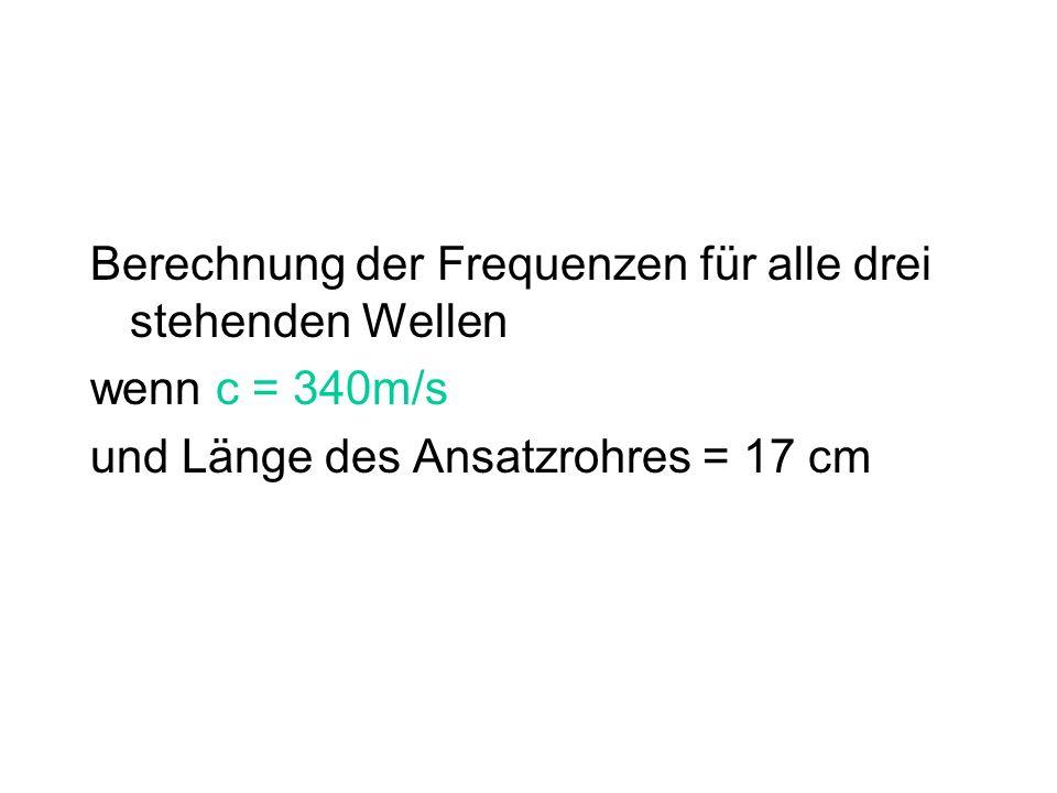 Berechnung der Frequenzen für alle drei stehenden Wellen wenn c = 340m/s und Länge des Ansatzrohres = 17 cm