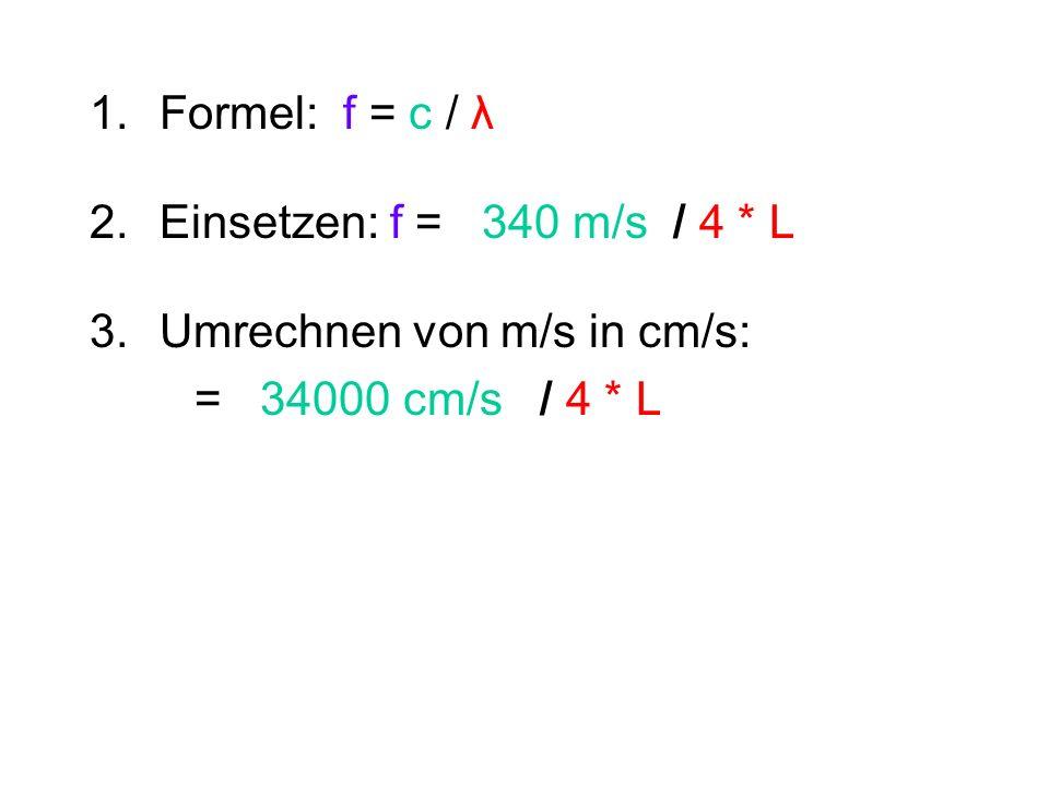 1.Formel: f = c / λ 2.Einsetzen: f = 340 m/s / 4 * L 3. Umrechnen von m/s in cm/s: = 34000 cm/s / 4 * L