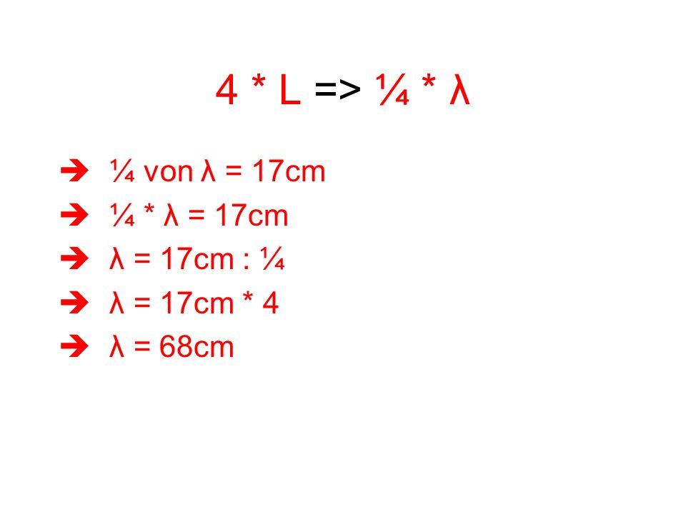 4 * L => ¼ * λ ¼ von λ = 17cm ¼ * λ = 17cm λ = 17cm : ¼ λ = 17cm * 4 λ = 68cm
