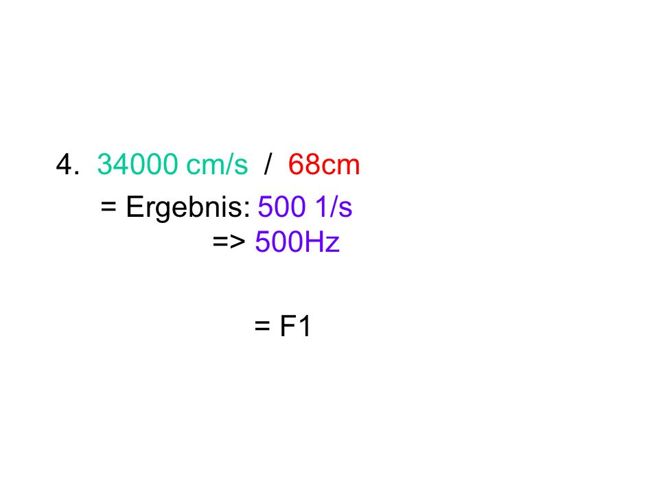 4. 34000 cm/s / 68cm = Ergebnis: 500 1/s => 500Hz = F1