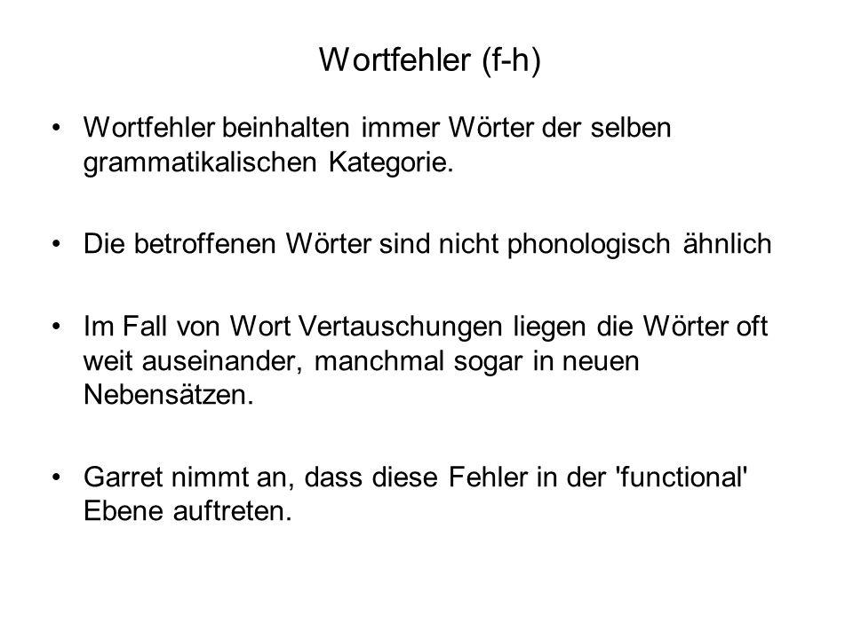 Wortfehler (f-h) Wortfehler beinhalten immer Wörter der selben grammatikalischen Kategorie. Die betroffenen Wörter sind nicht phonologisch ähnlich Im