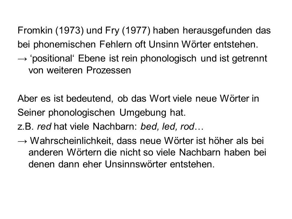Fromkin (1973) und Fry (1977) haben herausgefunden das bei phonemischen Fehlern oft Unsinn Wörter entstehen. positional Ebene ist rein phonologisch un