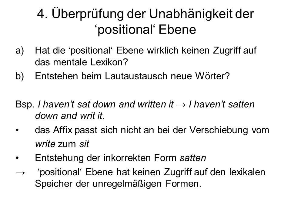 4. Überprüfung der Unabhänigkeit der positional Ebene a)Hat die positional Ebene wirklich keinen Zugriff auf das mentale Lexikon? b)Entstehen beim Lau