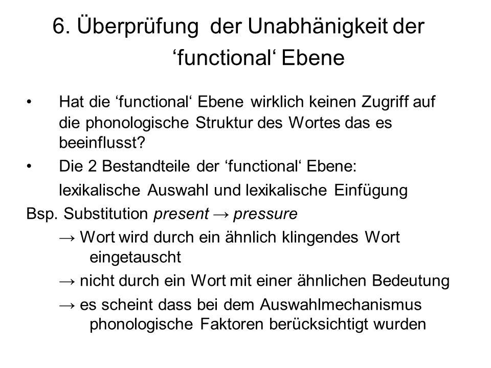 6. Überprüfung der Unabhänigkeit der functional Ebene Hat die functional Ebene wirklich keinen Zugriff auf die phonologische Struktur des Wortes das e